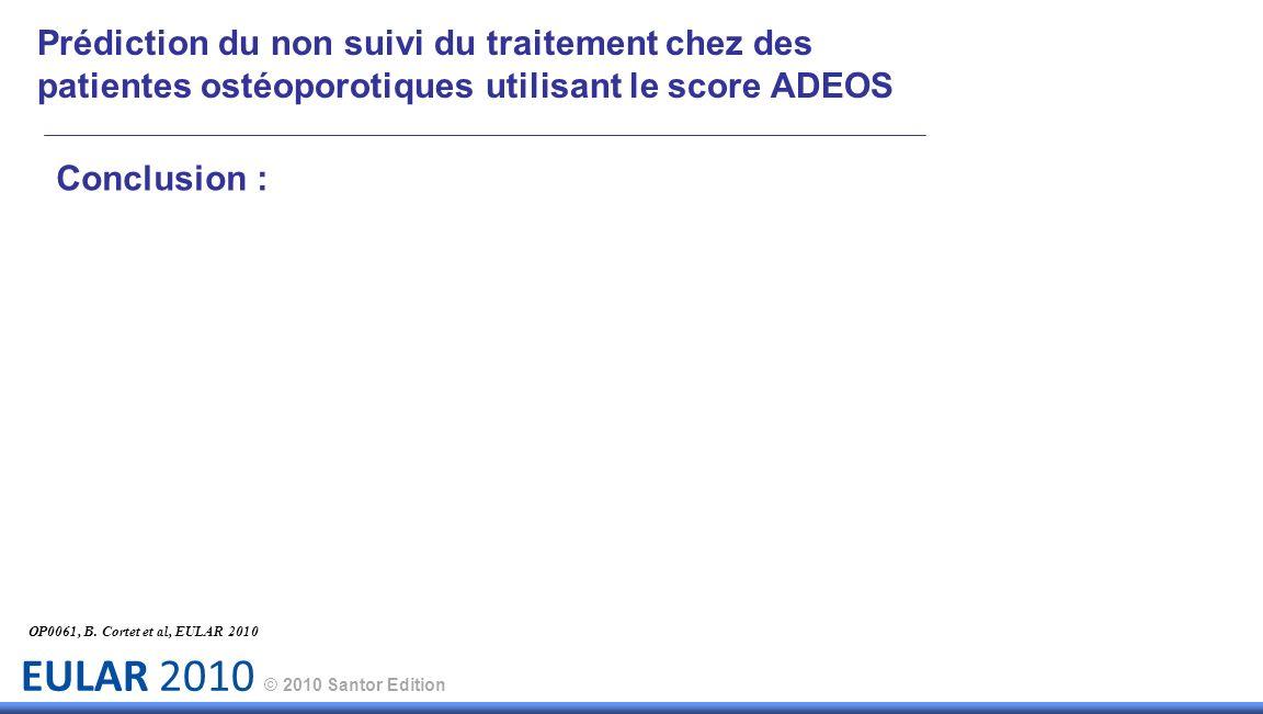 EULAR 2010 © 2010 Santor Edition Prédiction du non suivi du traitement chez des patientes ostéoporotiques utilisant le score ADEOS OP0061, B. Cortet e