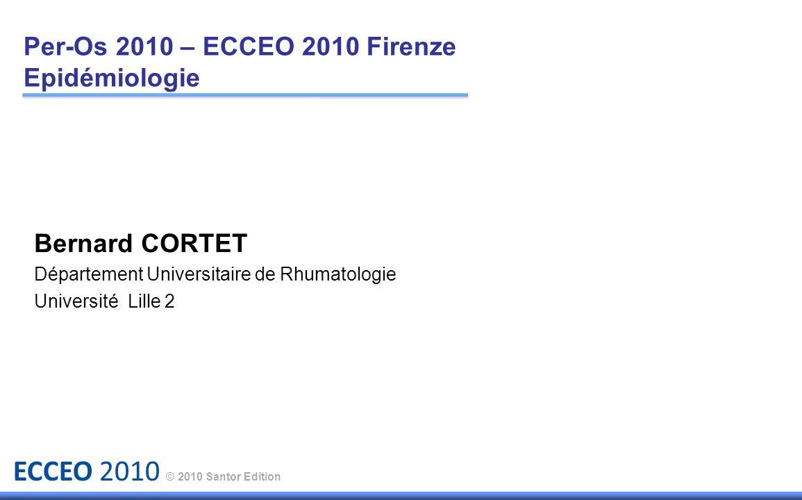 ECCEO 2010 © 2010 Santor Edition Per-Os 2010 – ECCEO 2010 Firenze Epidémiologie Bernard CORTET Département Universitaire de Rhumatologie Université Li