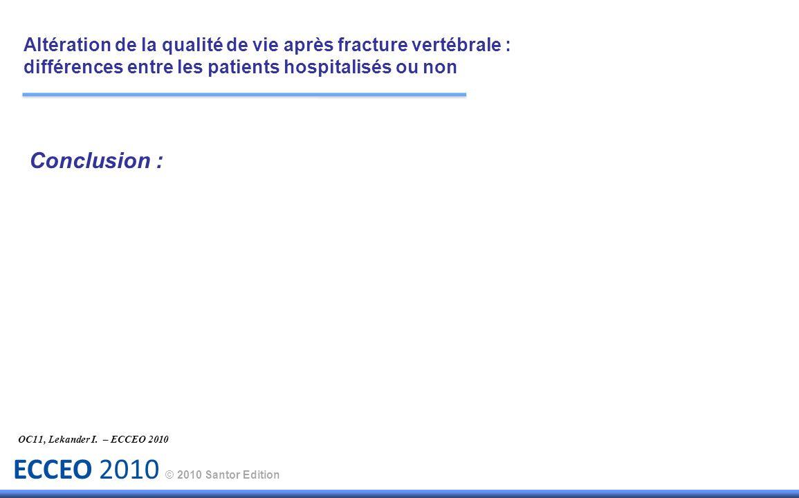 ECCEO 2010 © 2010 Santor Edition Conclusion : OC11, Lekander I. – ECCEO 2010 Altération de la qualité de vie après fracture vertébrale : différences e