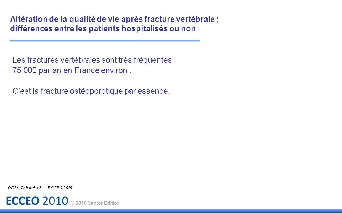 ECCEO 2010 © 2010 Santor Edition Les fractures vertébrales sont très fréquentes 75 000 par an en France environ : Cest la fracture ostéoporotique par essence.