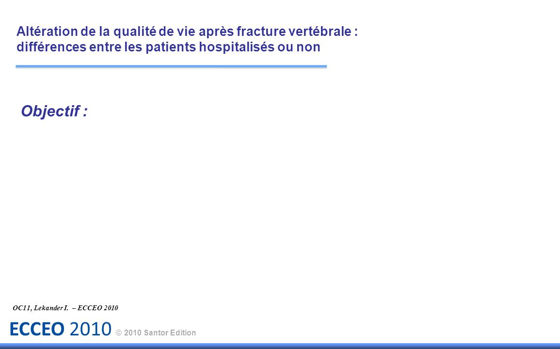 ECCEO 2010 © 2010 Santor Edition Objectif : Comparer le retentissement sur la qualité de vie de la survenue dune fracture vertébrale chez des sujets traités en ambulatoire ou hospitalisés.