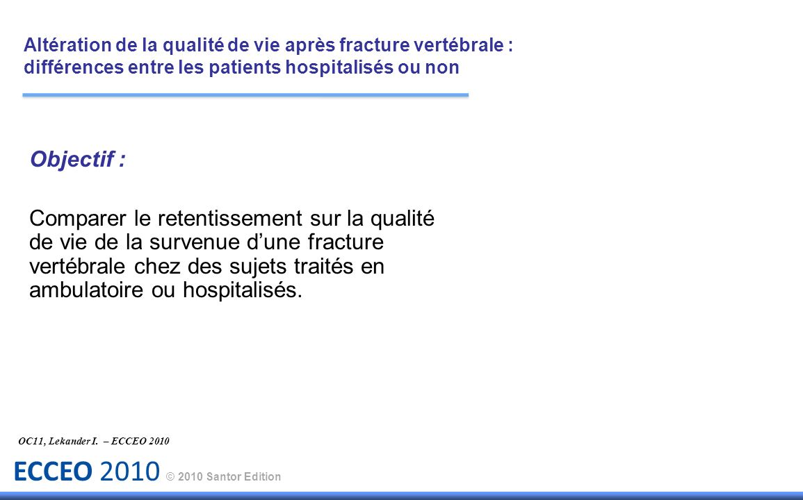 ECCEO 2010 © 2010 Santor Edition Objectif : Comparer le retentissement sur la qualité de vie de la survenue dune fracture vertébrale chez des sujets t