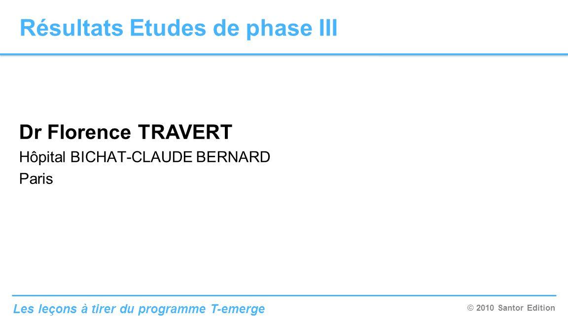 © 2010 Santor Edition Les leçons à tirer du programme T-emerge Dr Florence TRAVERT Hôpital BICHAT-CLAUDE BERNARD Paris Résultats Etudes de phase III