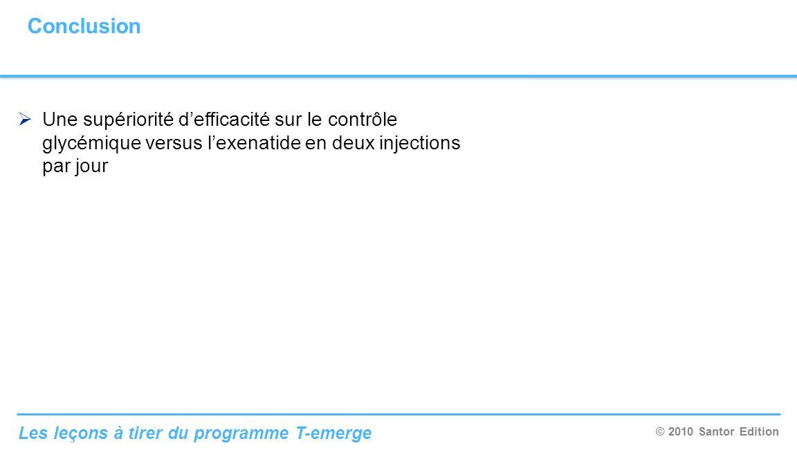 © 2010 Santor Edition Les leçons à tirer du programme T-emerge Conclusion Une supériorité defficacité sur le contrôle glycémique versus lexenatide en