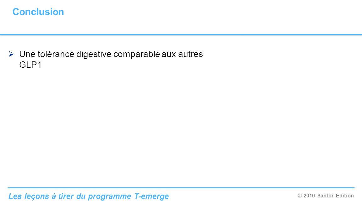 © 2010 Santor Edition Les leçons à tirer du programme T-emerge Conclusion Une tolérance digestive comparable aux autres GLP1