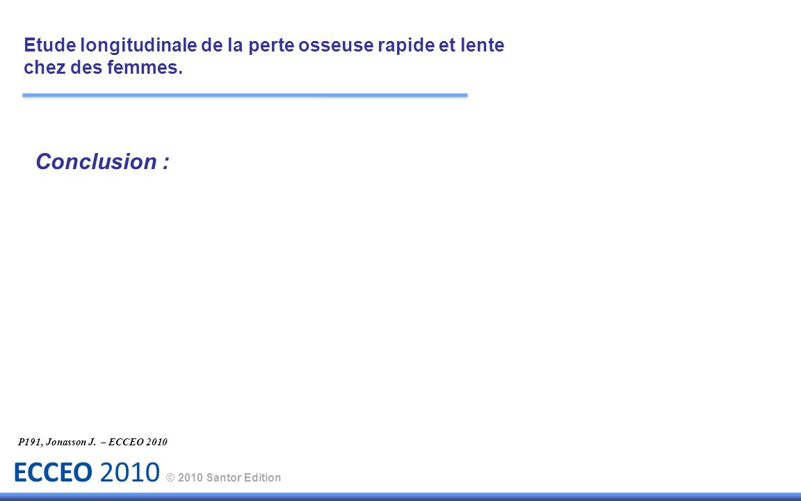 ECCEO 2010 © 2010 Santor Edition Conclusion : Etude longitudinale de la perte osseuse rapide et lente chez des femmes. P191, Jonasson J. – ECCEO 2010