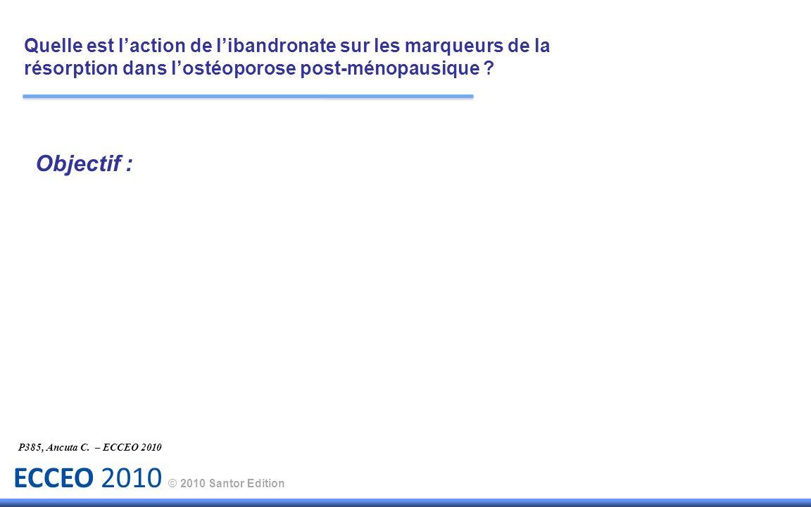 ECCEO 2010 © 2010 Santor Edition P385, Ancuta C. – ECCEO 2010 Objectif : Quelle est laction de libandronate sur les marqueurs de la résorption dans lo
