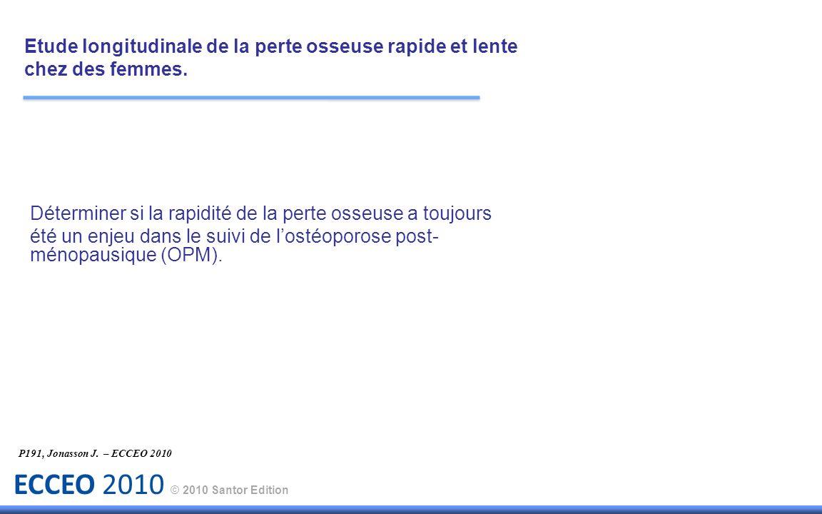 ECCEO 2010 © 2010 Santor Edition Objectif : Etude longitudinale de la perte osseuse rapide et lente chez des femmes.