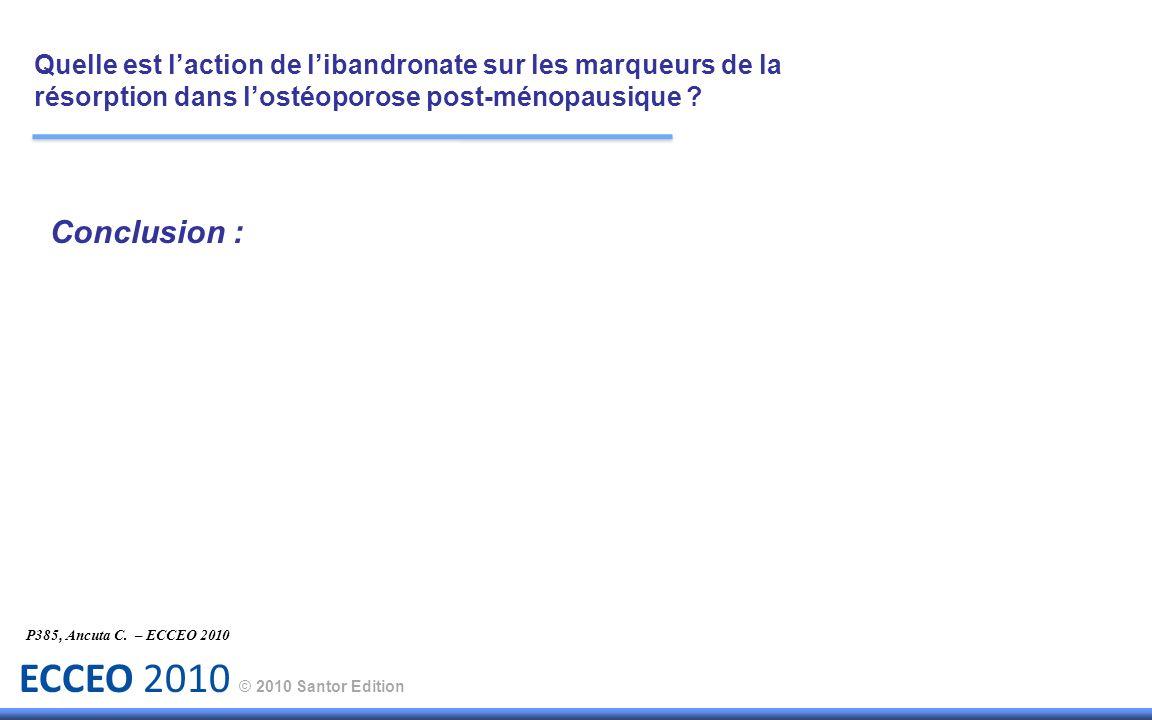 ECCEO 2010 © 2010 Santor Edition P385, Ancuta C. – ECCEO 2010 Conclusion : Quelle est laction de libandronate sur les marqueurs de la résorption dans