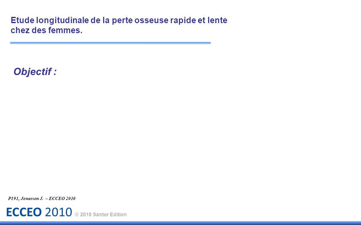 ECCEO 2010 © 2010 Santor Edition Objectif : Etude longitudinale de la perte osseuse rapide et lente chez des femmes. P191, Jonasson J. – ECCEO 2010