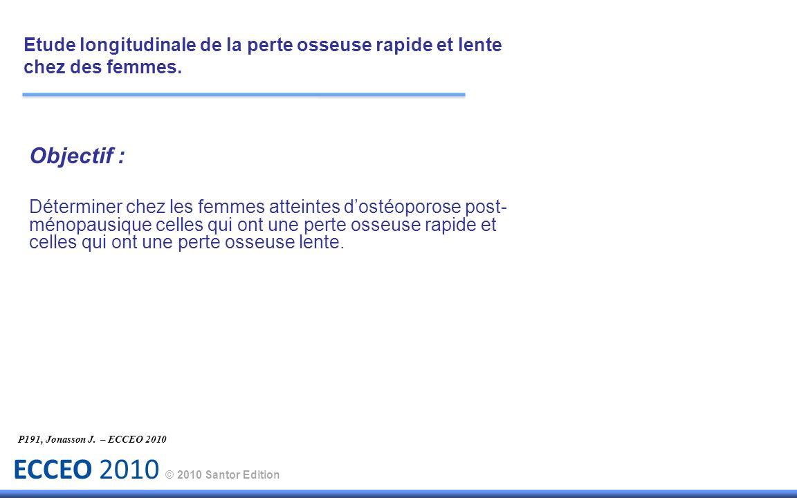 ECCEO 2010 © 2010 Santor Edition Objectif : Déterminer chez les femmes atteintes dostéoporose post- ménopausique celles qui ont une perte osseuse rapi