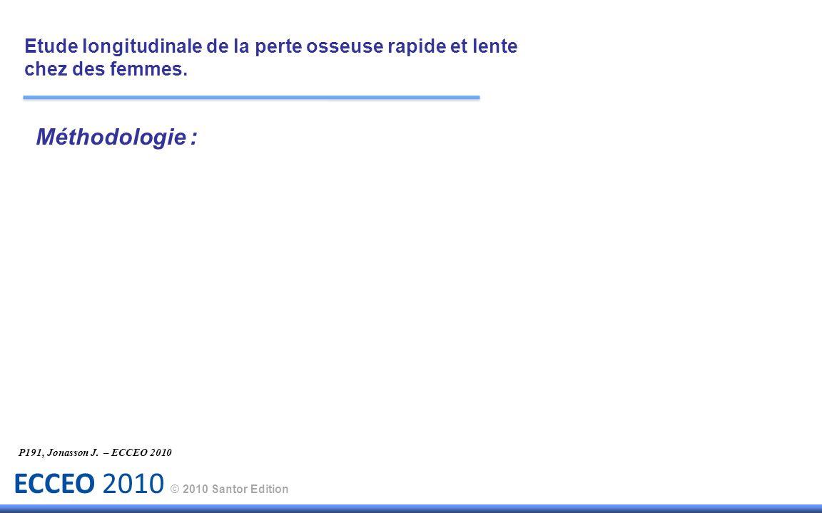 ECCEO 2010 © 2010 Santor Edition Méthodologie : Etude longitudinale de la perte osseuse rapide et lente chez des femmes. P191, Jonasson J. – ECCEO 201