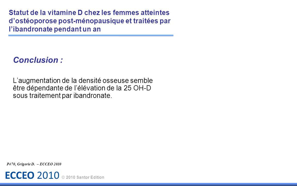 ECCEO 2010 © 2010 Santor Edition Conclusion : Laugmentation de la densité osseuse semble être dépendante de lélévation de la 25 OH-D sous traitement p