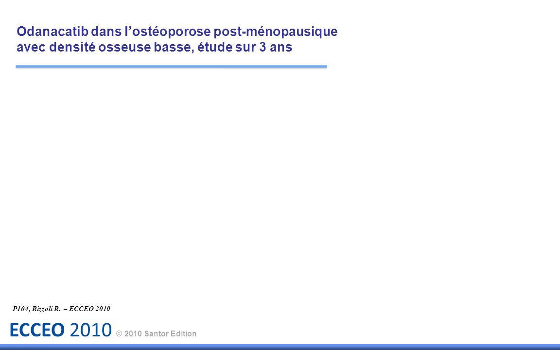 ECCEO 2010 © 2010 Santor Edition P104, Rizzoli R. – ECCEO 2010 Odanacatib dans lostéoporose post-ménopausique avec densité osseuse basse, étude sur 3
