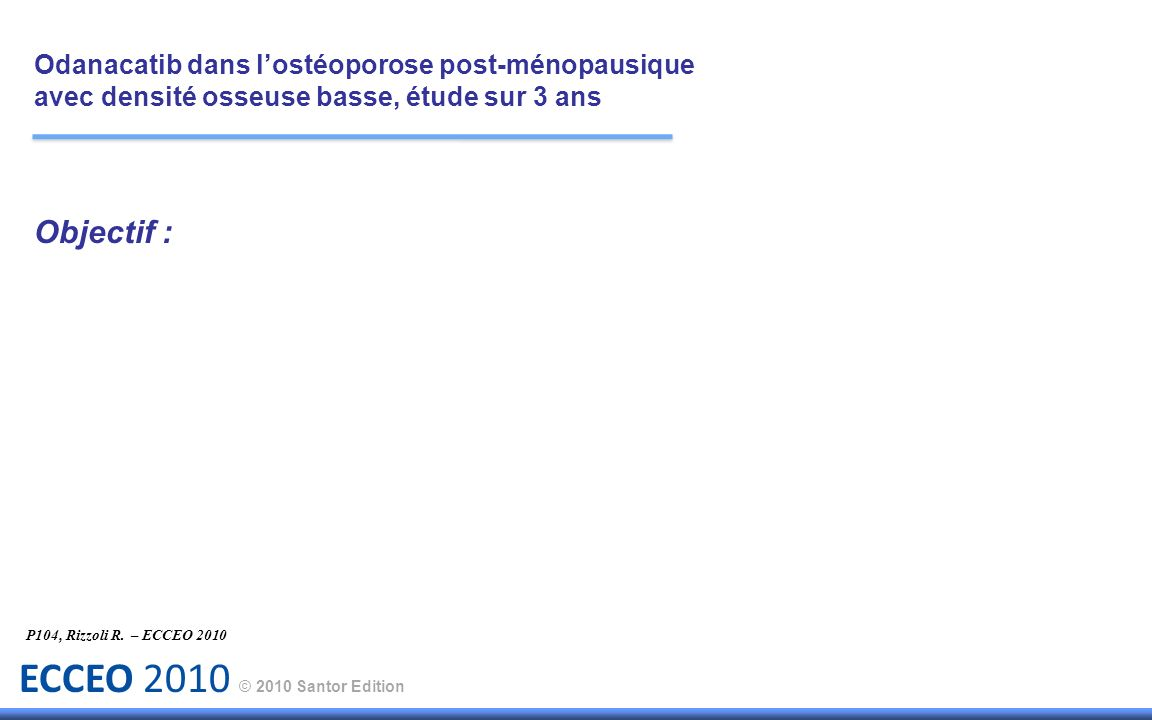 ECCEO 2010 © 2010 Santor Edition Objectif : P104, Rizzoli R. – ECCEO 2010 Odanacatib dans lostéoporose post-ménopausique avec densité osseuse basse, é