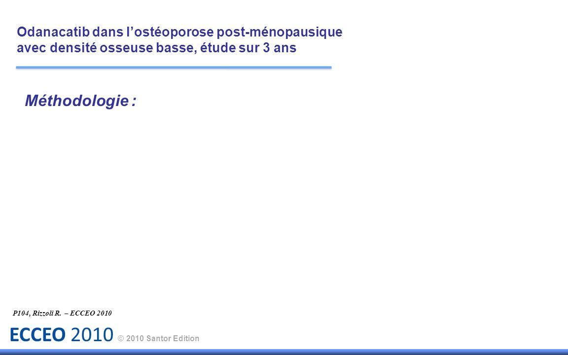 ECCEO 2010 © 2010 Santor Edition Méthodologie : P104, Rizzoli R. – ECCEO 2010 Odanacatib dans lostéoporose post-ménopausique avec densité osseuse bass