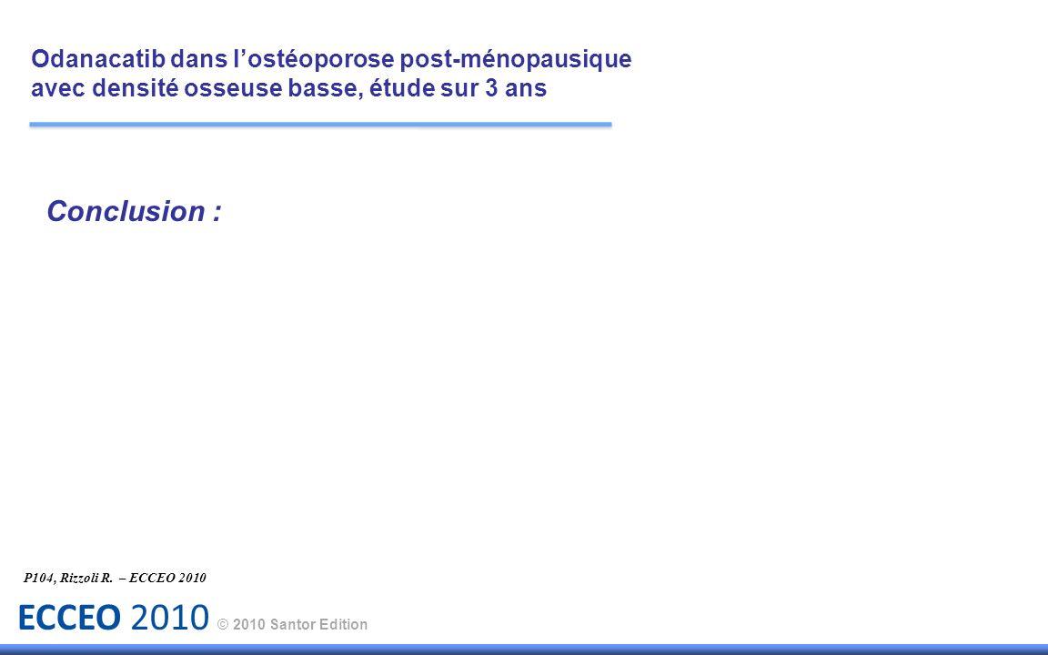 ECCEO 2010 © 2010 Santor Edition Conclusion : P104, Rizzoli R. – ECCEO 2010 Odanacatib dans lostéoporose post-ménopausique avec densité osseuse basse,