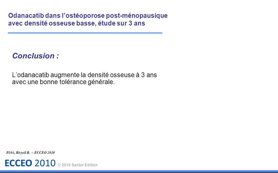ECCEO 2010 © 2010 Santor Edition Conclusion : Lodanacatib augmente la densité osseuse à 3 ans avec une bonne tolérance générale. P104, Rizzoli R. – EC
