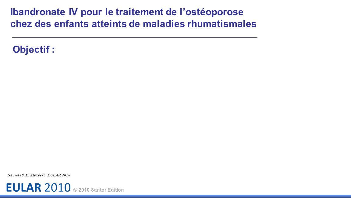 EULAR 2010 © 2010 Santor Edition Objectif : SAT0440, E. Alexeeva, EULAR 2010 Ibandronate IV pour le traitement de lostéoporose chez des enfants attein