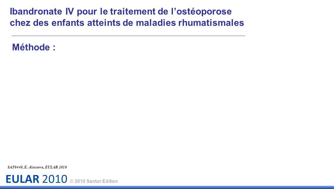 EULAR 2010 © 2010 Santor Edition Méthode : SAT0440, E. Alexeeva, EULAR 2010 Ibandronate IV pour le traitement de lostéoporose chez des enfants atteint