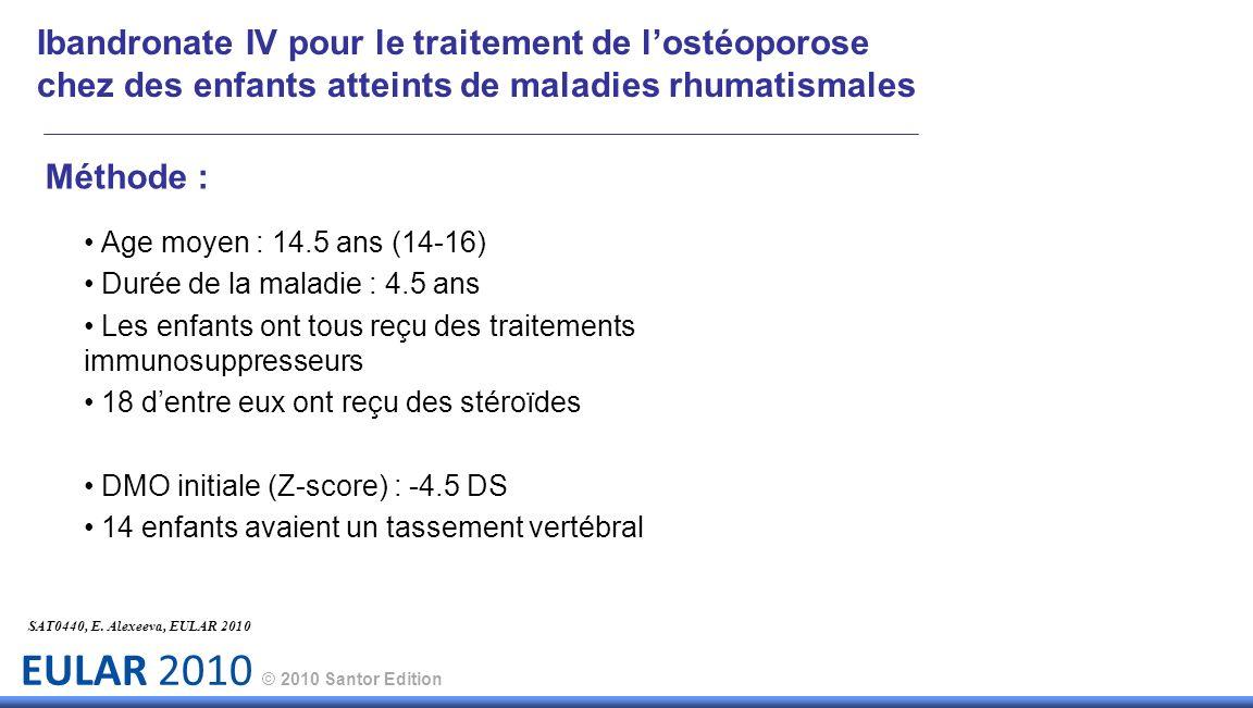 EULAR 2010 © 2010 Santor Edition Méthode : Age moyen : 14.5 ans (14-16) Durée de la maladie : 4.5 ans Les enfants ont tous reçu des traitements immuno