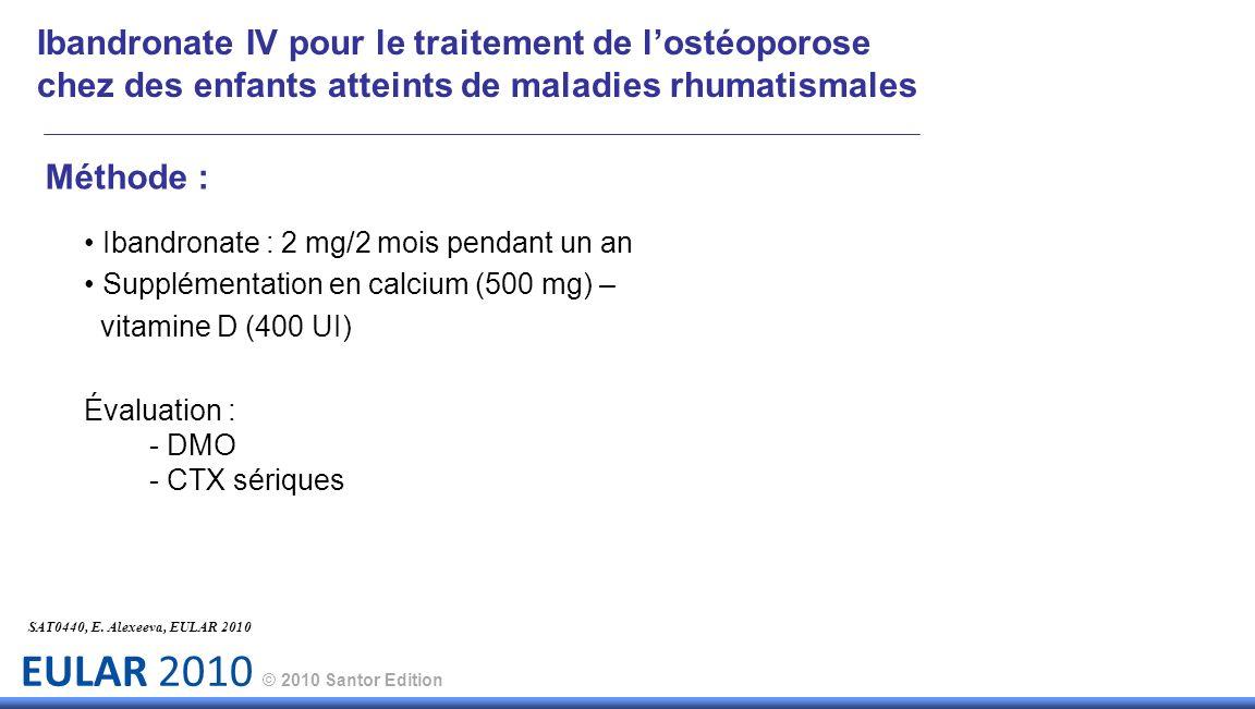 EULAR 2010 © 2010 Santor Edition Méthode : Ibandronate : 2 mg/2 mois pendant un an Supplémentation en calcium (500 mg) – vitamine D (400 UI) Évaluatio