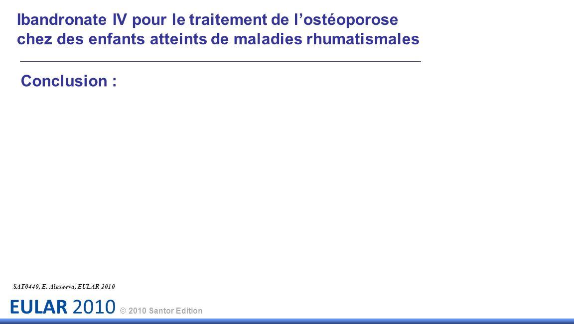 EULAR 2010 © 2010 Santor Edition Conclusion : SAT0440, E. Alexeeva, EULAR 2010 Ibandronate IV pour le traitement de lostéoporose chez des enfants atte