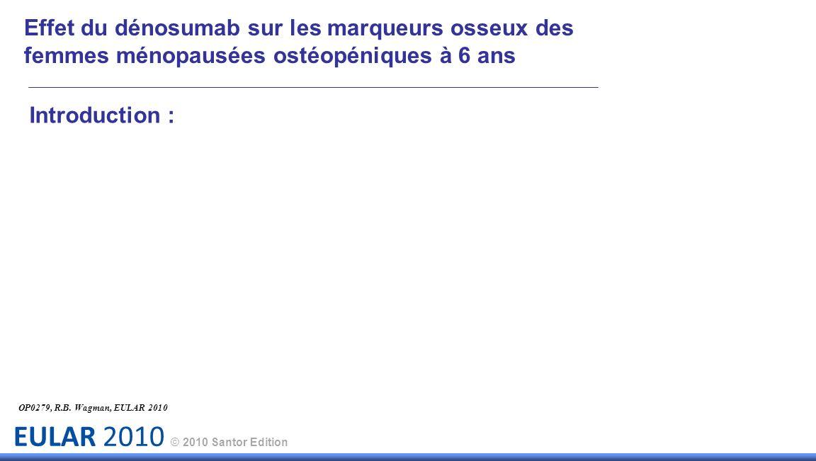 EULAR 2010 © 2010 Santor Edition Introduction : OP0279, R.B. Wagman, EULAR 2010 Effet du dénosumab sur les marqueurs osseux des femmes ménopausées ost