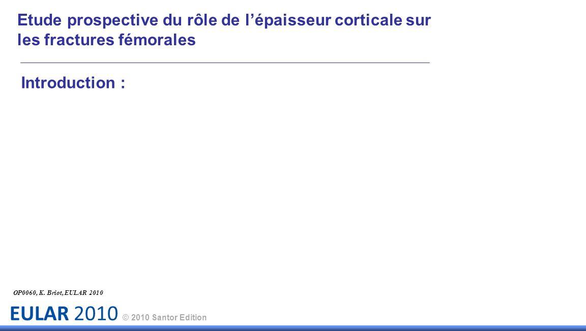 EULAR 2010 © 2010 Santor Edition Introduction : OP0060, K. Briot, EULAR 2010 Etude prospective du rôle de lépaisseur corticale sur les fractures fémor
