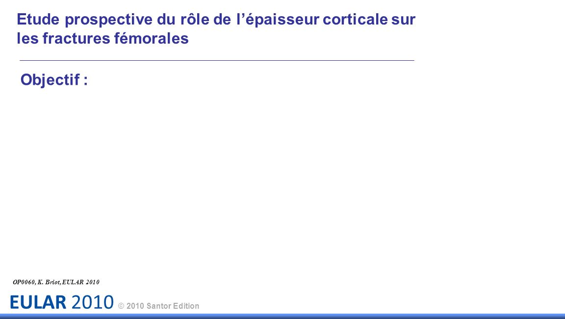 EULAR 2010 © 2010 Santor Edition Objectif : OP0060, K. Briot, EULAR 2010 Etude prospective du rôle de lépaisseur corticale sur les fractures fémorales
