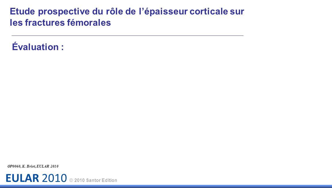 EULAR 2010 © 2010 Santor Edition Évaluation : OP0060, K. Briot, EULAR 2010 Etude prospective du rôle de lépaisseur corticale sur les fractures fémoral