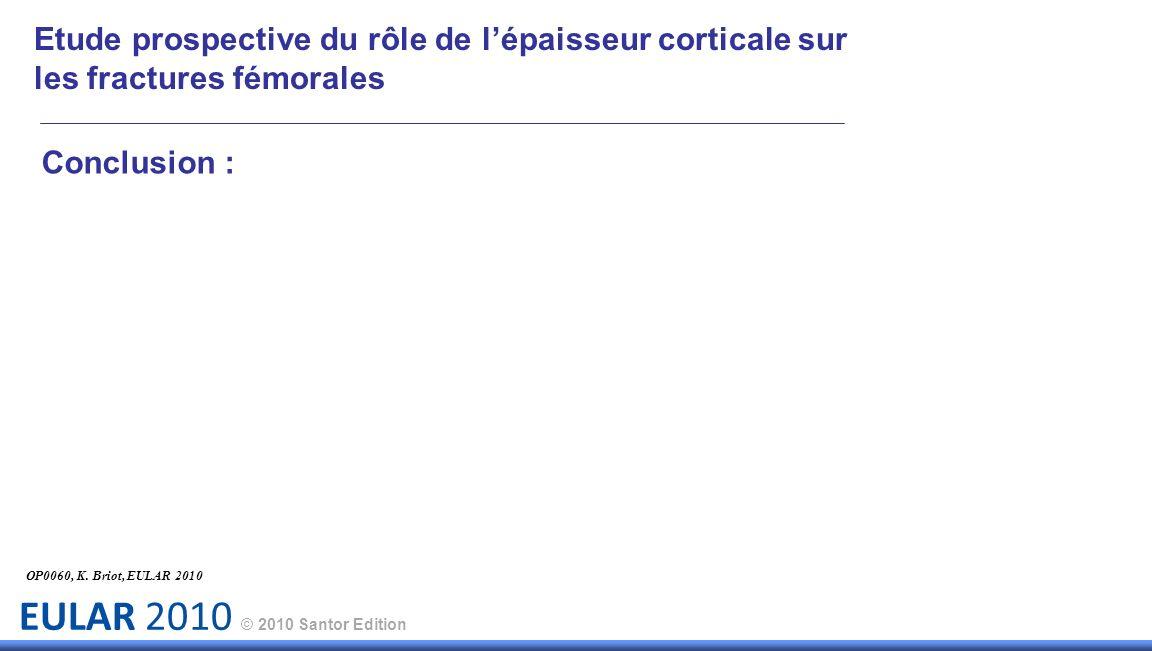 EULAR 2010 © 2010 Santor Edition Conclusion : OP0060, K. Briot, EULAR 2010 Etude prospective du rôle de lépaisseur corticale sur les fractures fémoral
