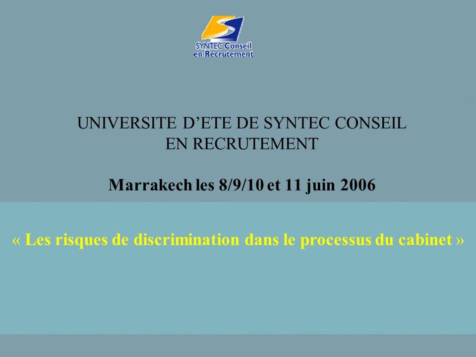 UNIVERSITE DETE DE SYNTEC CONSEIL EN RECRUTEMENT Marrakech les 8/9/10 et 11 juin 2006 « Les risques de discrimination dans le processus du cabinet »