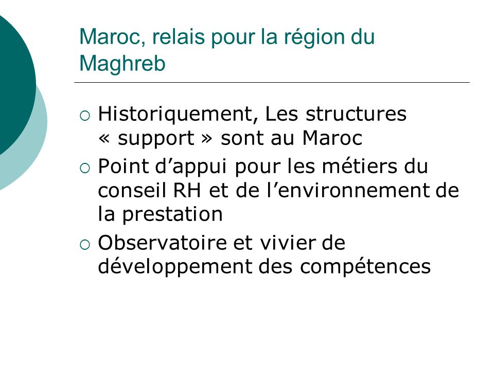 Maroc, relais pour la région du Maghreb Historiquement, Les structures « support » sont au Maroc Point dappui pour les métiers du conseil RH et de len