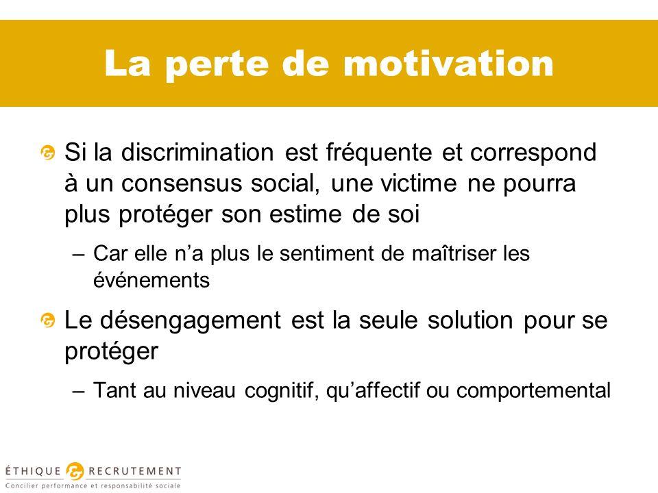 La perte de motivation Si la discrimination est fréquente et correspond à un consensus social, une victime ne pourra plus protéger son estime de soi –