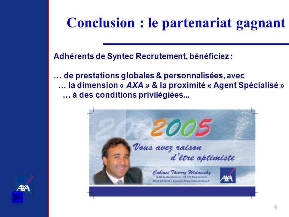 9 Conclusion : le partenariat gagnant Adhérents de Syntec Recrutement, bénéficiez : … de prestations globales & personnalisées, avec … la dimension « AXA » & la proximité « Agent Spécialisé » … à des conditions privilégiées...