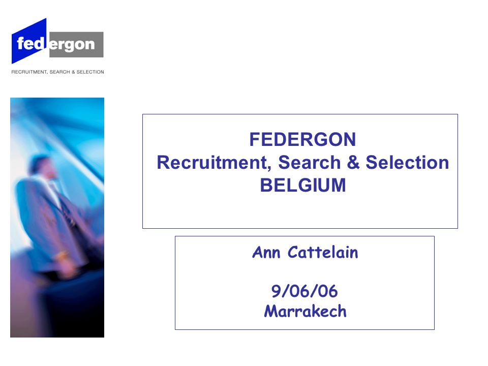 FEDERGON Recruitment, Search & Selection BELGIUM Ann Cattelain 9/06/06 Marrakech