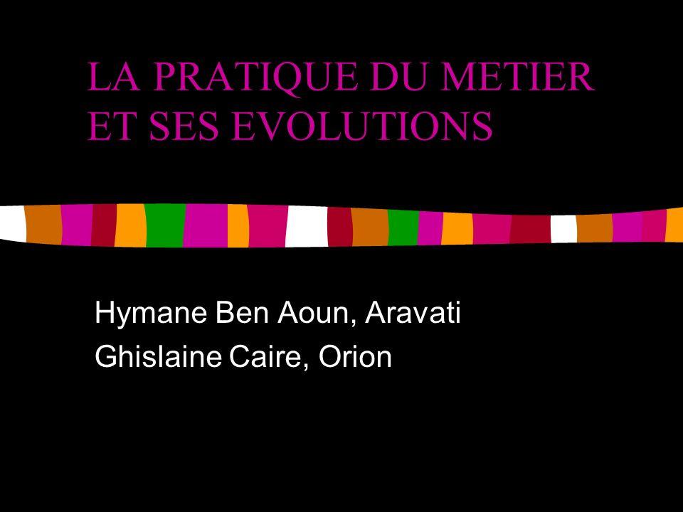 LA PRATIQUE DU METIER ET SES EVOLUTIONS Hymane Ben Aoun, Aravati Ghislaine Caire, Orion