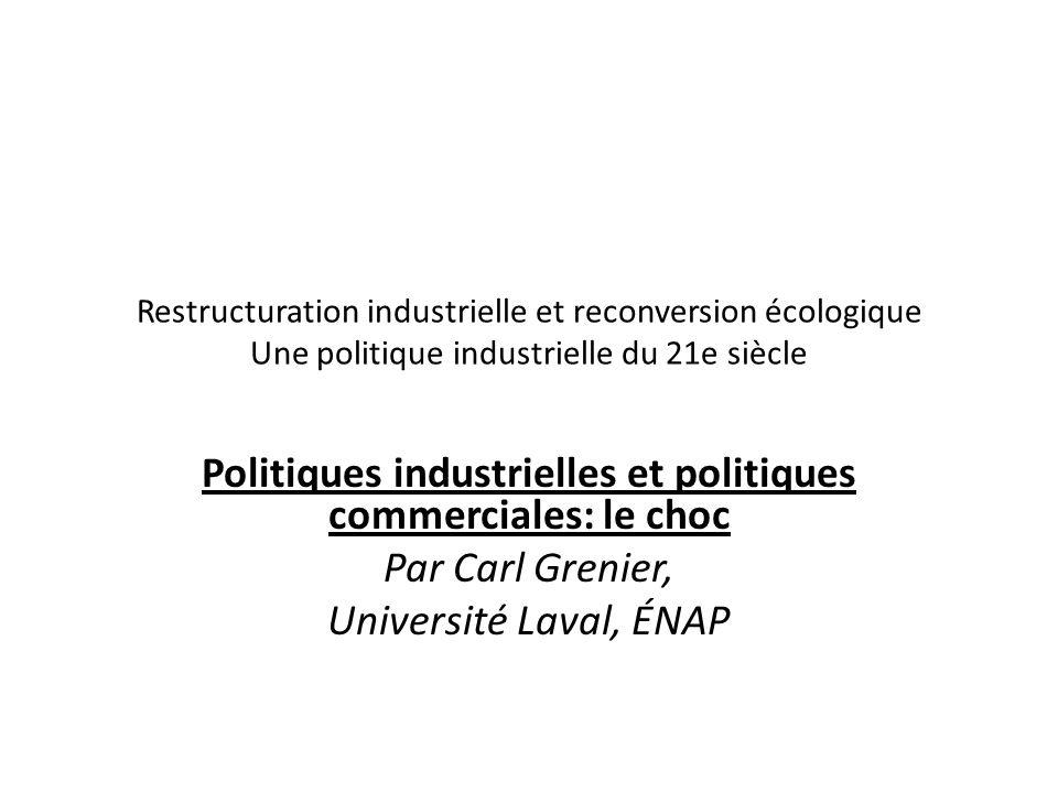 Restructuration industrielle et reconversion écologique Une politique industrielle du 21e siècle Politiques industrielles et politiques commerciales: le choc Par Carl Grenier, Université Laval, ÉNAP