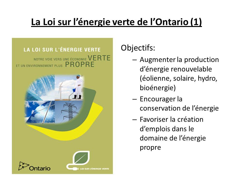 La Loi sur lénergie verte de lOntario (1) Objectifs: – Augmenter la production dénergie renouvelable (éolienne, solaire, hydro, bioénergie) – Encourager la conservation de lénergie – Favoriser la création demplois dans le domaine de lénergie propre