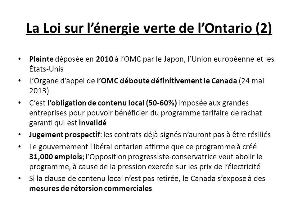 La Loi sur lénergie verte de lOntario (2) Plainte déposée en 2010 à lOMC par le Japon, lUnion européenne et les États-Unis LOrgane dappel de lOMC déboute définitivement le Canada (24 mai 2013) Cest lobligation de contenu local (50-60%) imposée aux grandes entreprises pour pouvoir bénéficier du programme tarifaire de rachat garanti qui est invalidé Jugement prospectif: les contrats déjà signés nauront pas à être résiliés Le gouvernement Libéral ontarien affirme que ce programme à créé 31,000 emplois; lOpposition progressiste-conservatrice veut abolir le programme, à cause de la pression exercée sur les prix de lélectricité Si la clause de contenu local nest pas retirée, le Canada sexpose à des mesures de rétorsion commerciales