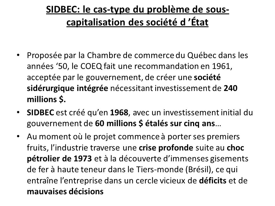 SIDBEC: le cas-type du problème de sous- capitalisation des société d État Proposée par la Chambre de commerce du Québec dans les années 50, le COEQ fait une recommandation en 1961, acceptée par le gouvernement, de créer une société sidérurgique intégrée nécessitant investissement de 240 millions $.