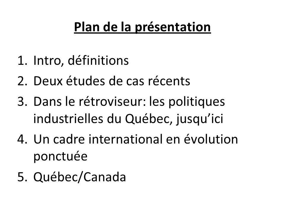 Plan de la présentation 1.Intro, définitions 2.Deux études de cas récents 3.Dans le rétroviseur: les politiques industrielles du Québec, jusquici 4.Un cadre international en évolution ponctuée 5.Québec/Canada