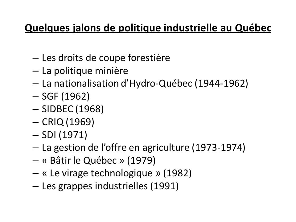 Quelques jalons de politique industrielle au Québec – Les droits de coupe forestière – La politique minière – La nationalisation dHydro-Québec (1944-1962) – SGF (1962) – SIDBEC (1968) – CRIQ (1969) – SDI (1971) – La gestion de loffre en agriculture (1973-1974) – « Bâtir le Québec » (1979) – « Le virage technologique » (1982) – Les grappes industrielles (1991)