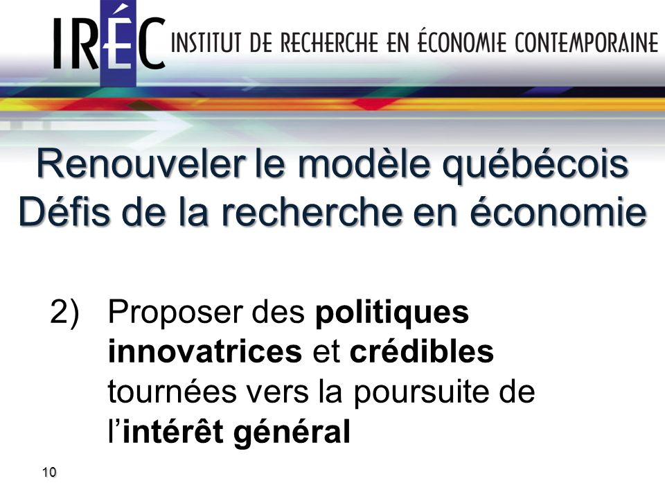 Renouveler le modèle québécois Défis de la recherche en économie 2) Proposer des politiques innovatrices et crédibles tournées vers la poursuite de lintérêt général 10