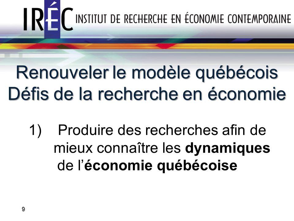 Renouveler le modèle québécois Défis de la recherche en économie 1)Produire des recherches afin de mieux connaître les dynamiques de léconomie québéco