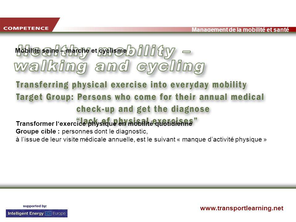 www.transportlearning.net Management de la mobilité et santé Mobilité saine – marche et cyclisme Transformer lexercice physique en mobilité quotidienne Groupe cible : personnes dont le diagnostic, à lissue de leur visite médicale annuelle, est le suivant « manque dactivité physique »