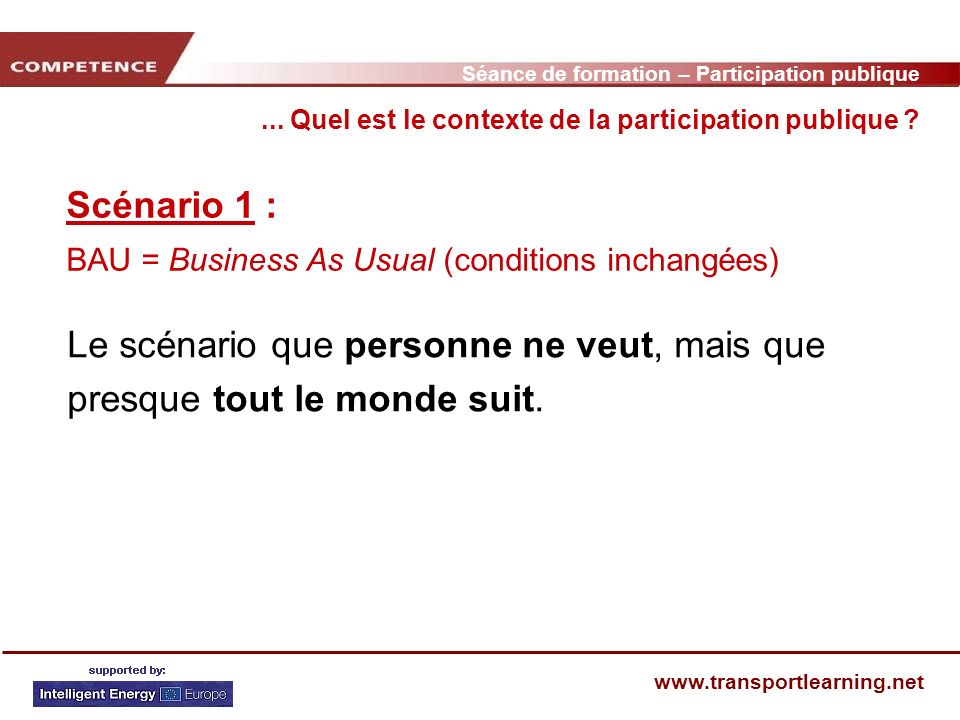 Séance de formation – Participation publique www.transportlearning.net Scénario 1 : BAU = Business As Usual (conditions inchangées)... Quel est le con