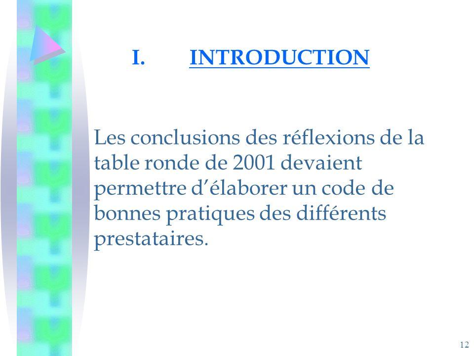 12 I.INTRODUCTION Les conclusions des réflexions de la table ronde de 2001 devaient permettre délaborer un code de bonnes pratiques des différents prestataires.
