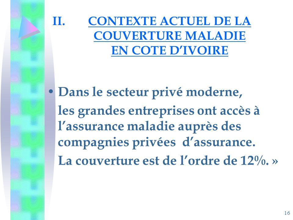 16 II.CONTEXTE ACTUEL DE LA COUVERTURE MALADIE EN COTE DIVOIRE Dans le secteur privé moderne, les grandes entreprises ont accès à lassurance maladie auprès des compagnies privées dassurance.